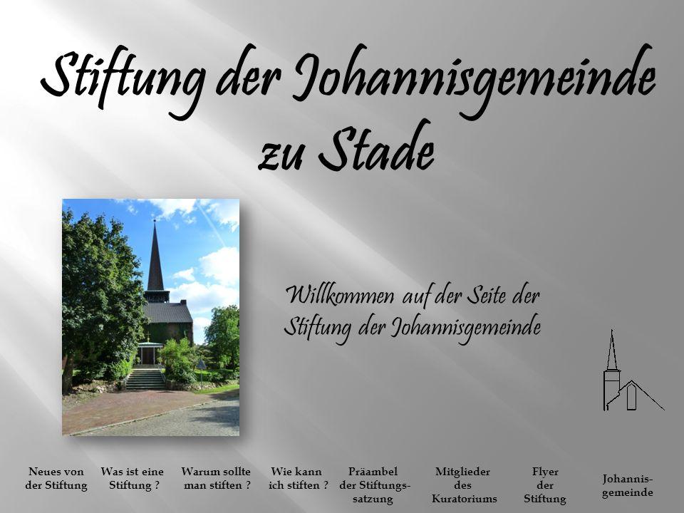Stiftung der Johannisgemeinde zu Stade Willkommen auf der Seite der Stiftung der Johannisgemeinde Neues von der Stiftung Was ist eine Stiftung ? Warum