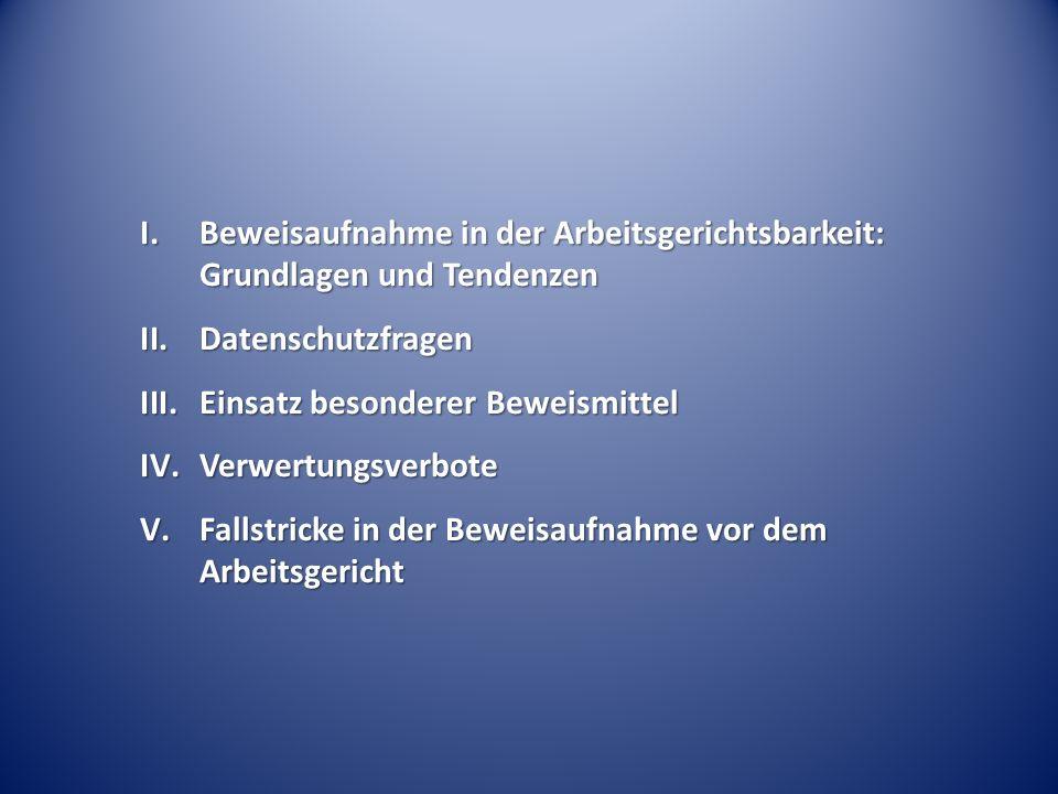 I.Beweisaufnahme in der Arbeitsgerichtsbarkeit: Grundlagen und Tendenzen II.Datenschutzfragen III.Einsatz besonderer Beweismittel IV.Verwertungsverbote V.Fallstricke in der Beweisaufnahme vor dem Arbeitsgericht