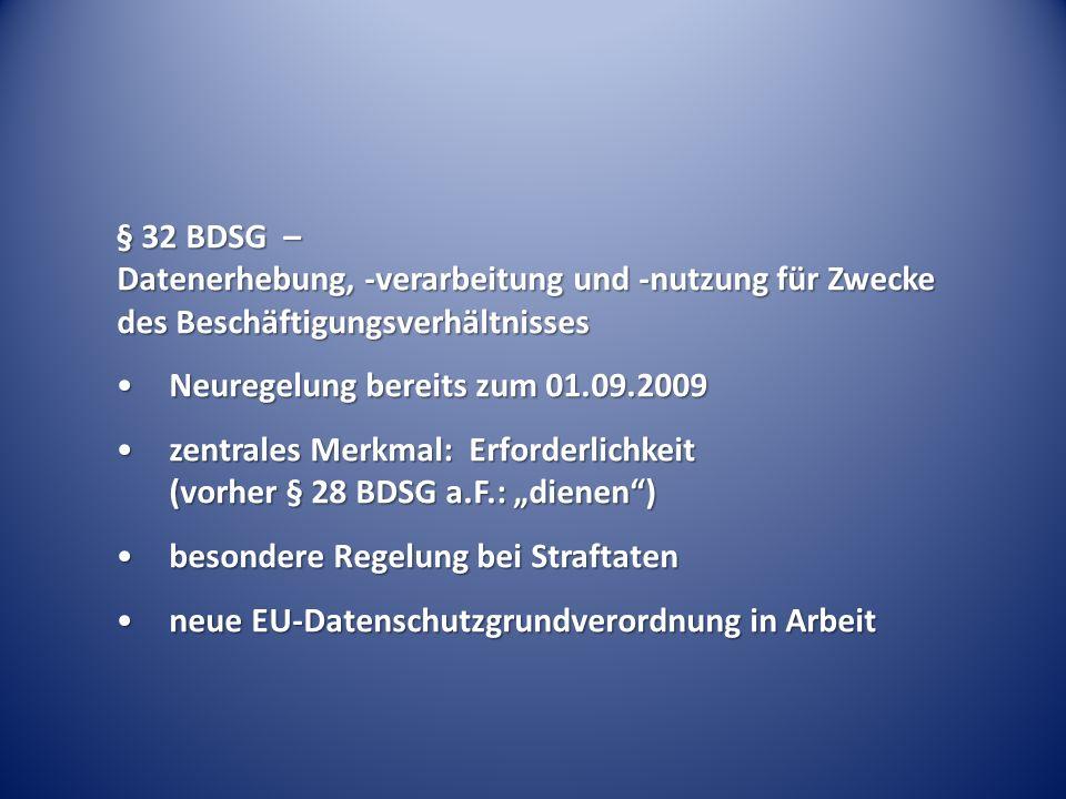 """§ 32 BDSG – Datenerhebung, -verarbeitung und -nutzung für Zwecke des Beschäftigungsverhältnisses Neuregelung bereits zum 01.09.2009Neuregelung bereits zum 01.09.2009 zentrales Merkmal: Erforderlichkeit (vorher § 28 BDSG a.F.: """"dienen )zentrales Merkmal: Erforderlichkeit (vorher § 28 BDSG a.F.: """"dienen ) besondere Regelung bei Straftatenbesondere Regelung bei Straftaten neue EU-Datenschutzgrundverordnung in Arbeitneue EU-Datenschutzgrundverordnung in Arbeit"""