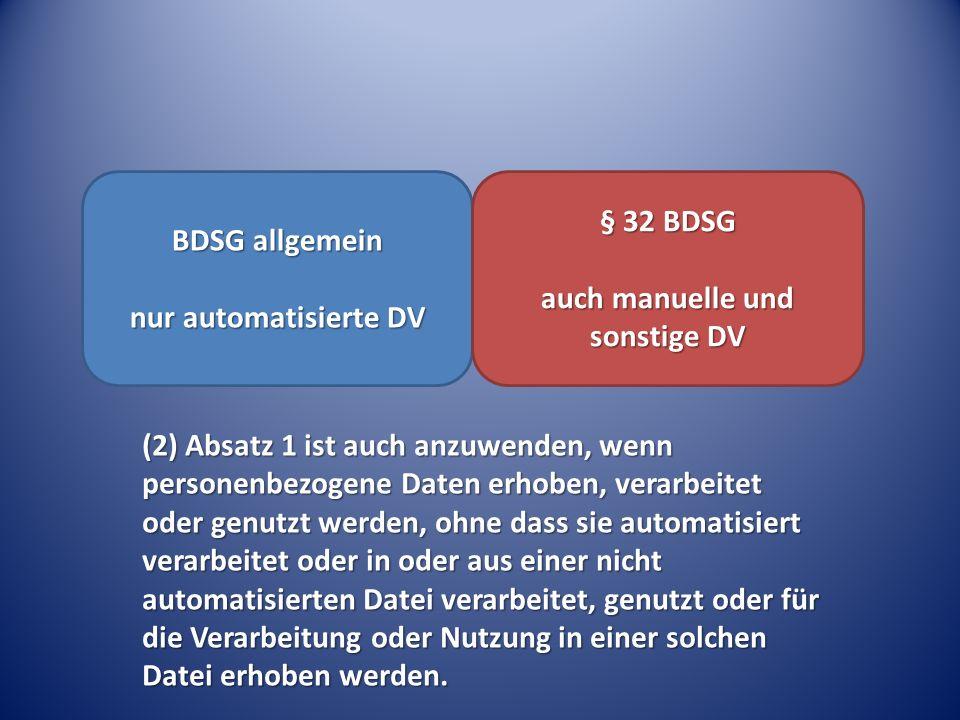 BDSG allgemein nur automatisierte DV § 32 BDSG auch manuelle und sonstige DV (2) Absatz 1 ist auch anzuwenden, wenn personenbezogene Daten erhoben, verarbeitet oder genutzt werden, ohne dass sie automatisiert verarbeitet oder in oder aus einer nicht automatisierten Datei verarbeitet, genutzt oder für die Verarbeitung oder Nutzung in einer solchen Datei erhoben werden.