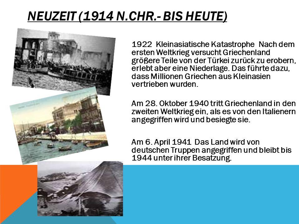 NEUZEIT (1914 N.CHR.- BIS HEUTE) 1922 Kleinasiatische Katastrophe Nach dem ersten Weltkrieg versucht Griechenland größere Teile von der Türkei zurück zu erobern, erlebt aber eine Niederlage.