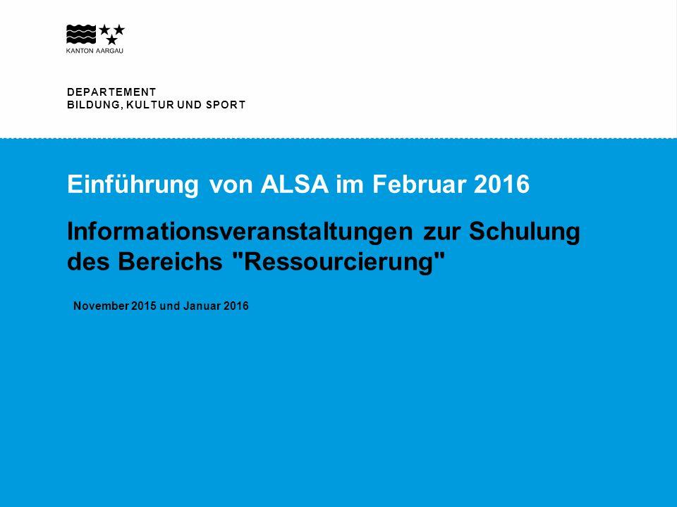 DEPARTEMENT BILDUNG, KULTUR UND SPORT Einführung von ALSA im Februar 2016 Informationsveranstaltungen zur Schulung des Bereichs Ressourcierung November 2015 und Januar 2016 DEPARTEMENT BILDUNG, KULTUR UND SPORT