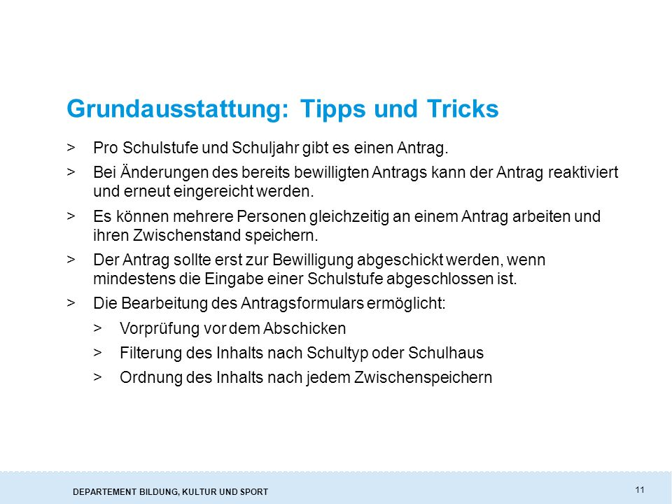 DEPARTEMENT BILDUNG, KULTUR UND SPORT 11 Grundausstattung: Tipps und Tricks >Pro Schulstufe und Schuljahr gibt es einen Antrag. >Bei Änderungen des be