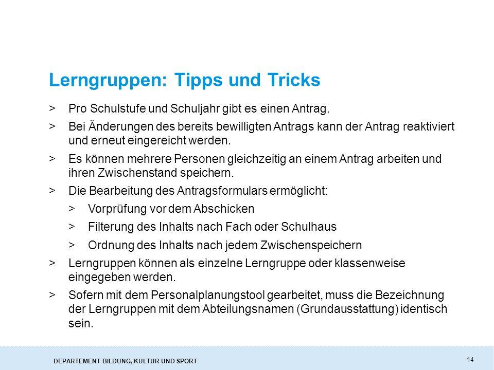 DEPARTEMENT BILDUNG, KULTUR UND SPORT 14 Lerngruppen: Tipps und Tricks >Pro Schulstufe und Schuljahr gibt es einen Antrag. >Bei Änderungen des bereits