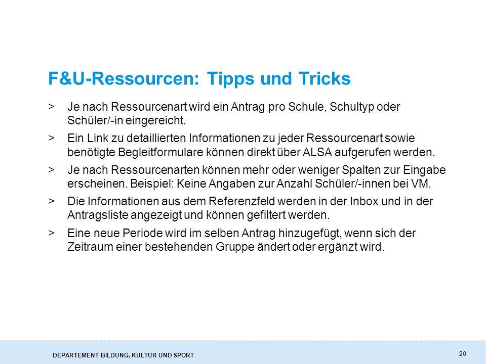 DEPARTEMENT BILDUNG, KULTUR UND SPORT 20 F&U-Ressourcen: Tipps und Tricks >Je nach Ressourcenart wird ein Antrag pro Schule, Schultyp oder Schüler/-in eingereicht.