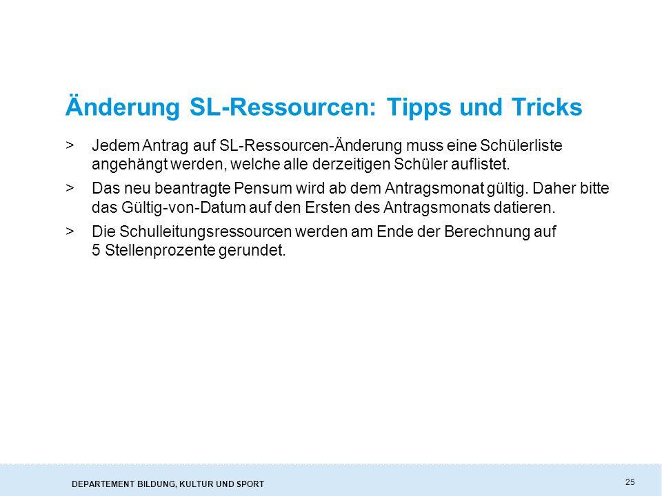 DEPARTEMENT BILDUNG, KULTUR UND SPORT 25 Änderung SL-Ressourcen: Tipps und Tricks >Jedem Antrag auf SL-Ressourcen-Änderung muss eine Schülerliste ange