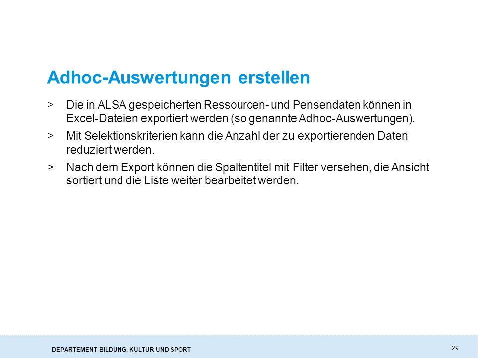 DEPARTEMENT BILDUNG, KULTUR UND SPORT 29 Adhoc-Auswertungen erstellen >Die in ALSA gespeicherten Ressourcen- und Pensendaten können in Excel-Dateien exportiert werden (so genannte Adhoc-Auswertungen).