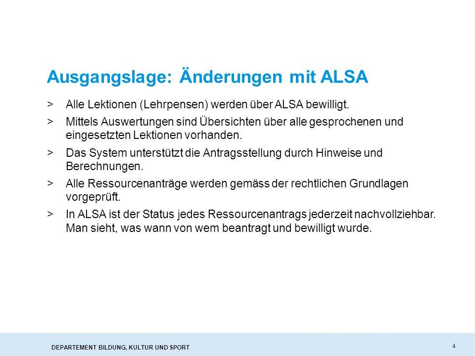 DEPARTEMENT BILDUNG, KULTUR UND SPORT 4 Ausgangslage: Änderungen mit ALSA >Alle Lektionen (Lehrpensen) werden über ALSA bewilligt. >Mittels Auswertung