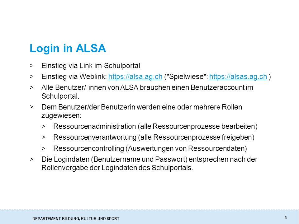 DEPARTEMENT BILDUNG, KULTUR UND SPORT 6 Login in ALSA >Einstieg via Link im Schulportal >Einstieg via Weblink: https://alsa.ag.ch ( Spielwiese : https://alsas.ag.ch )https://alsa.ag.chhttps://alsas.ag.ch >Alle Benutzer/-innen von ALSA brauchen einen Benutzeraccount im Schulportal.
