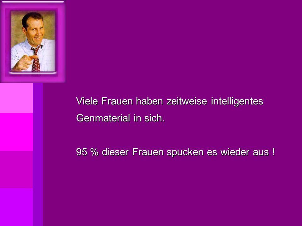 Viele Frauen haben zeitweise intelligentes Genmaterial in sich. 95 % dieser Frauen spucken es wieder aus !