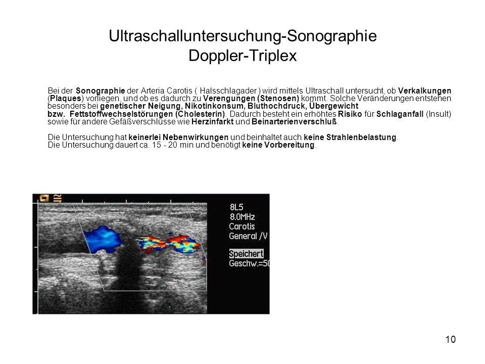10 Ultraschalluntersuchung-Sonographie Doppler-Triplex Bei der Sonographie der Arteria Carotis ( Halsschlagader ) wird mittels Ultraschall untersucht, ob Verkalkungen (Plaques) vorliegen, und ob es dadurch zu Verengungen (Stenosen) kommt.