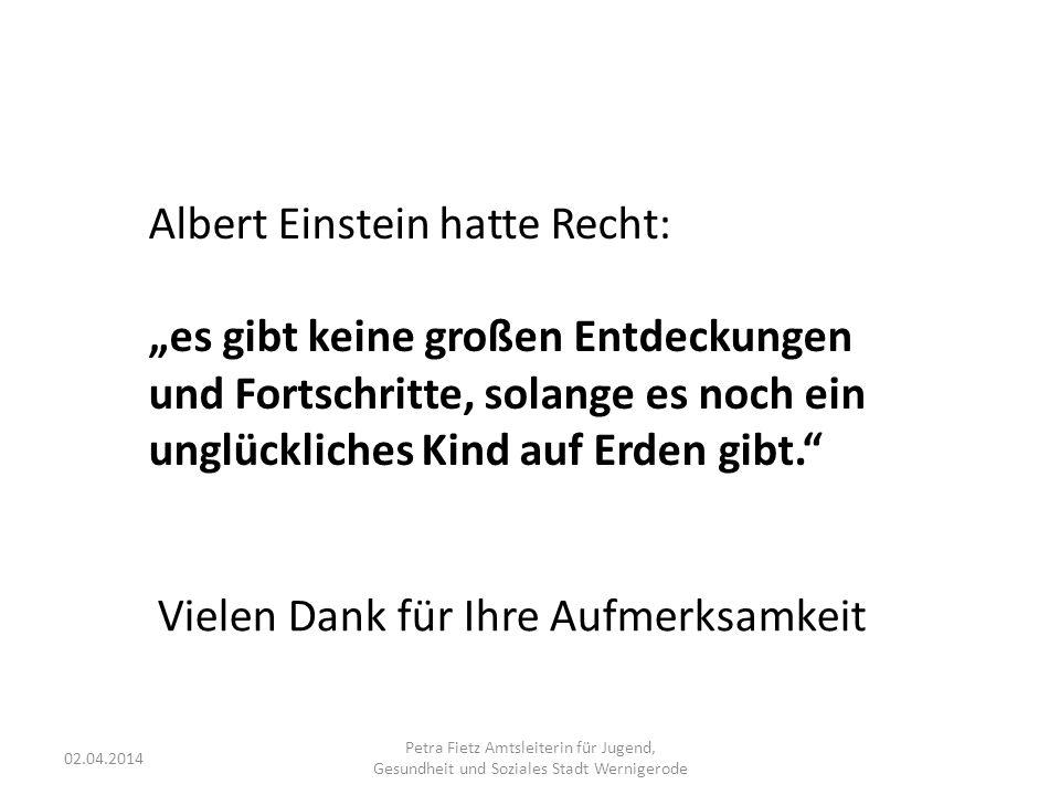 """02.04.2014 Petra Fietz Amtsleiterin für Jugend, Gesundheit und Soziales Stadt Wernigerode Albert Einstein hatte Recht: """"es gibt keine großen Entdeckungen und Fortschritte, solange es noch ein unglückliches Kind auf Erden gibt. Vielen Dank für Ihre Aufmerksamkeit"""