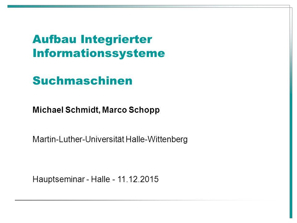 Aufbau Integrierter Informationssysteme Suchmaschinen Michael Schmidt, Marco Schopp Martin-Luther-Universität Halle-Wittenberg Hauptseminar - Halle -