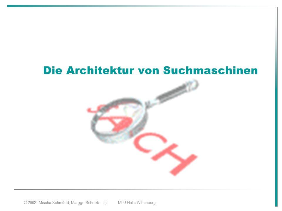 © 2002 Mischa Schmüdd, Marggo Schobb :-) MLU-Halle-Wittenberg Die Architektur von Suchmaschinen
