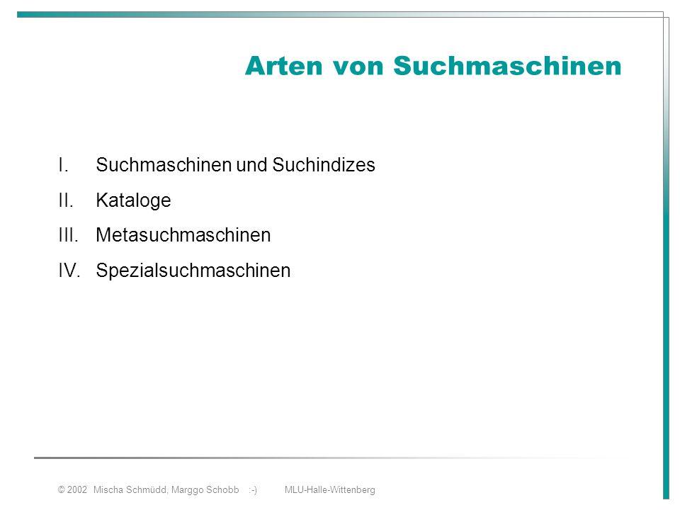 © 2002 Mischa Schmüdd, Marggo Schobb :-) MLU-Halle-Wittenberg Arten von Suchmaschinen I.Suchmaschinen und Suchindizes II.Kataloge III.Metasuchmaschine