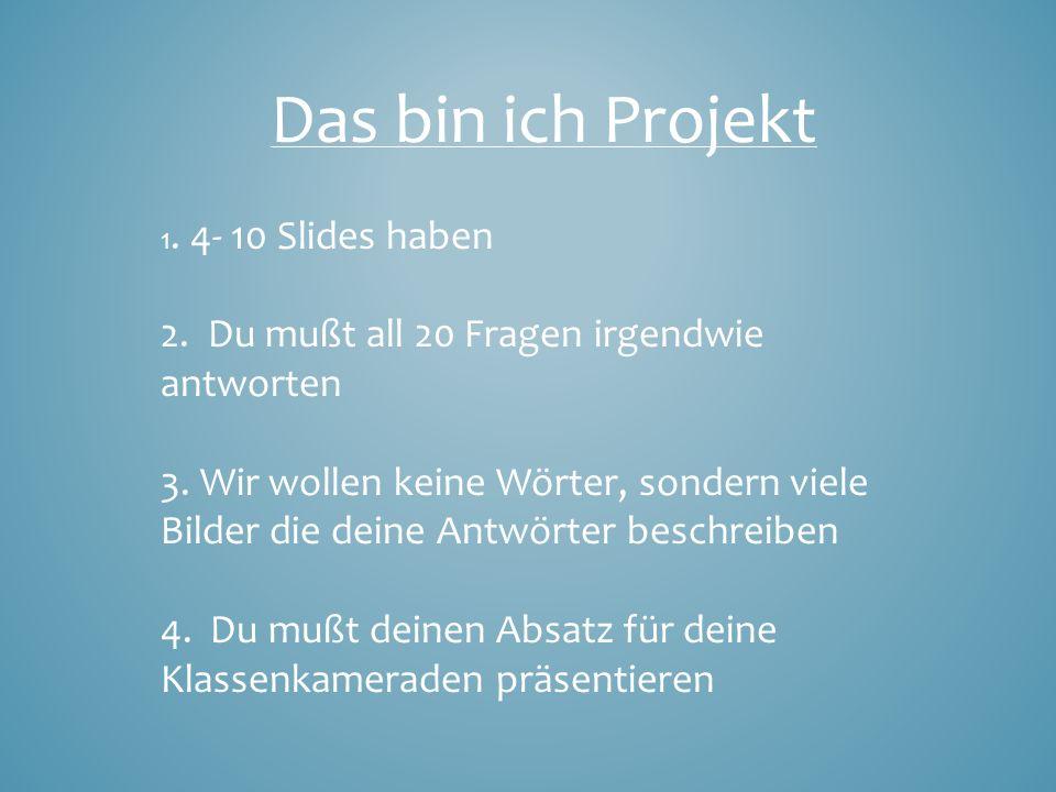 Das bin ich Projekt 1. 4- 10 Slides haben 2. Du mußt all 20 Fragen irgendwie antworten 3.