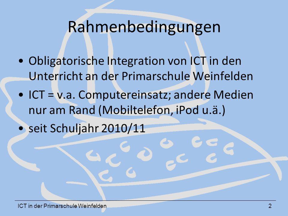 ICT in der Primarschule Weinfelden2 Rahmenbedingungen Obligatorische Integration von ICT in den Unterricht an der Primarschule Weinfelden ICT = v.a.