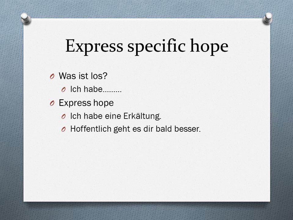 Express specific hope O Was ist los. O Ich habe.........