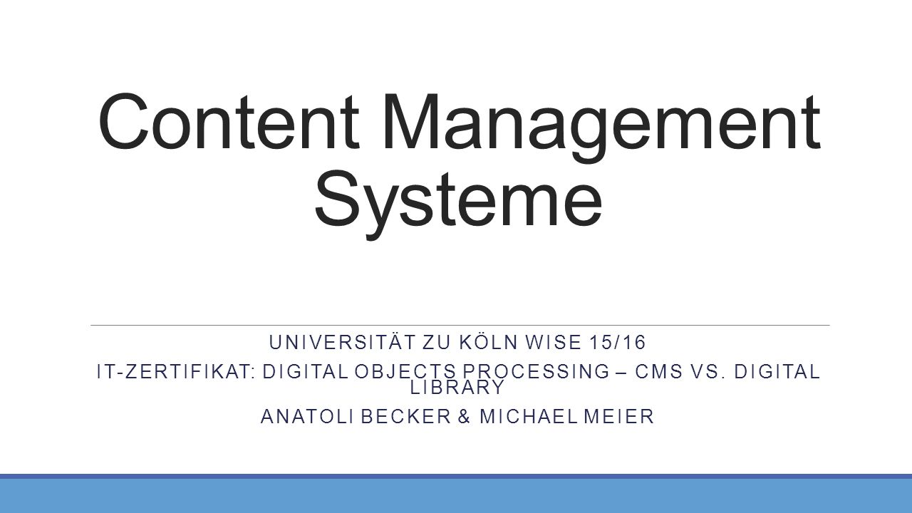 Content Management Systeme UNIVERSITÄT ZU KÖLN WISE 15/16 IT-ZERTIFIKAT: DIGITAL OBJECTS PROCESSING – CMS VS.