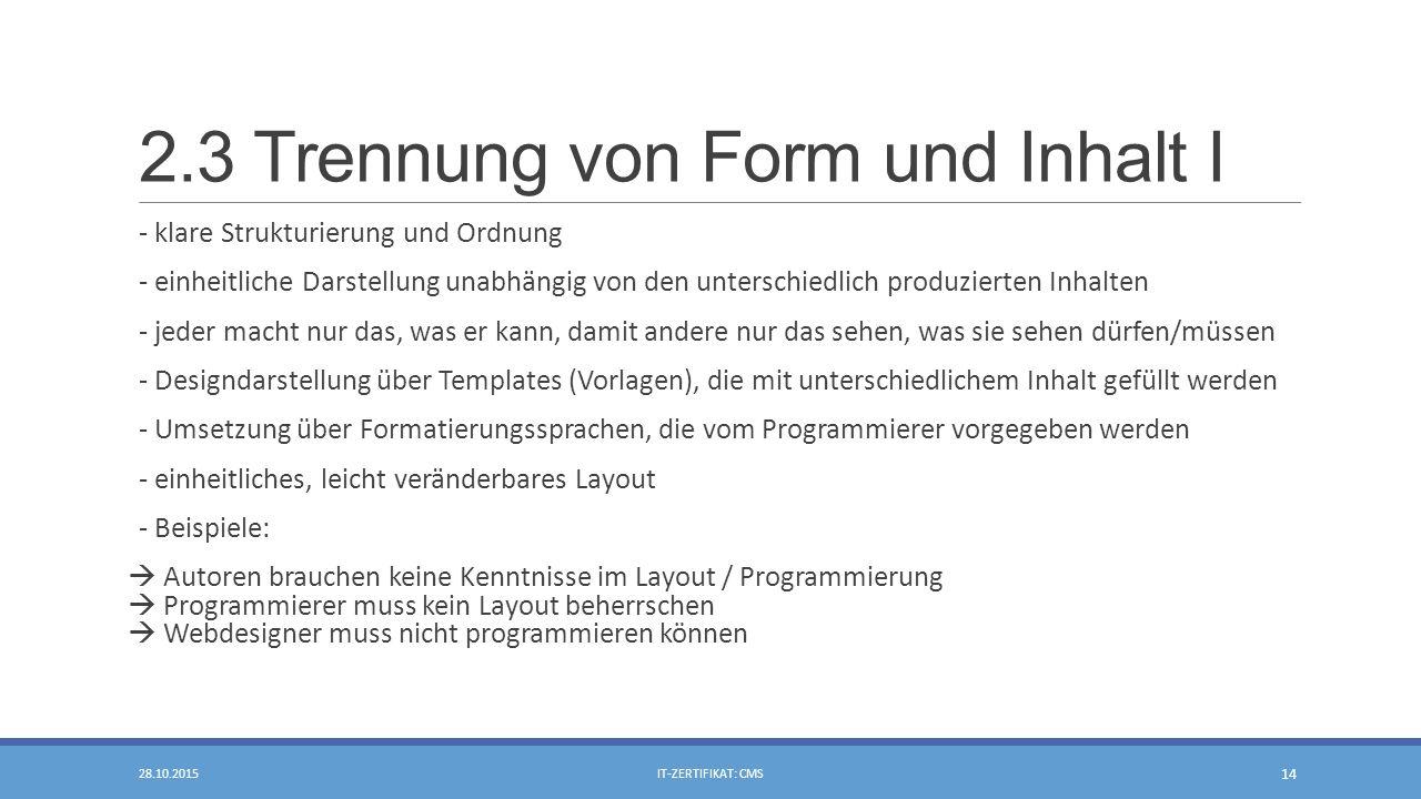 2.3 Trennung von Form und Inhalt I - klare Strukturierung und Ordnung - einheitliche Darstellung unabhängig von den unterschiedlich produzierten Inhalten - jeder macht nur das, was er kann, damit andere nur das sehen, was sie sehen dürfen/müssen - Designdarstellung über Templates (Vorlagen), die mit unterschiedlichem Inhalt gefüllt werden - Umsetzung über Formatierungssprachen, die vom Programmierer vorgegeben werden - einheitliches, leicht veränderbares Layout - Beispiele:  Autoren brauchen keine Kenntnisse im Layout / Programmierung  Programmierer muss kein Layout beherrschen  Webdesigner muss nicht programmieren können 28.10.2015IT-ZERTIFIKAT: CMS 14