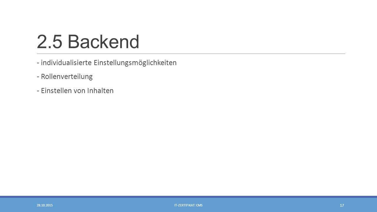2.5 Backend - individualisierte Einstellungsmöglichkeiten - Rollenverteilung - Einstellen von Inhalten 28.10.2015IT-ZERTIFIKAT: CMS 17