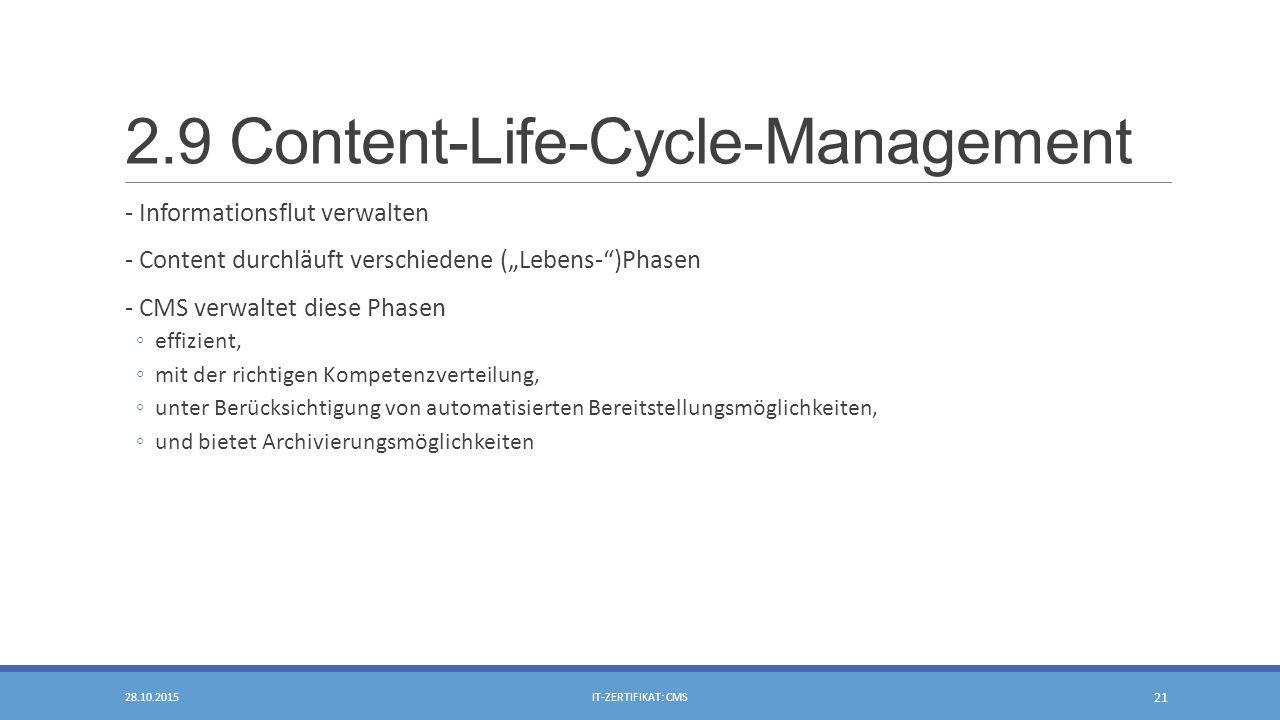 """2.9 Content-Life-Cycle-Management - Informationsflut verwalten - Content durchläuft verschiedene (""""Lebens- )Phasen - CMS verwaltet diese Phasen ◦effizient, ◦mit der richtigen Kompetenzverteilung, ◦unter Berücksichtigung von automatisierten Bereitstellungsmöglichkeiten, ◦und bietet Archivierungsmöglichkeiten 28.10.2015IT-ZERTIFIKAT: CMS 21"""