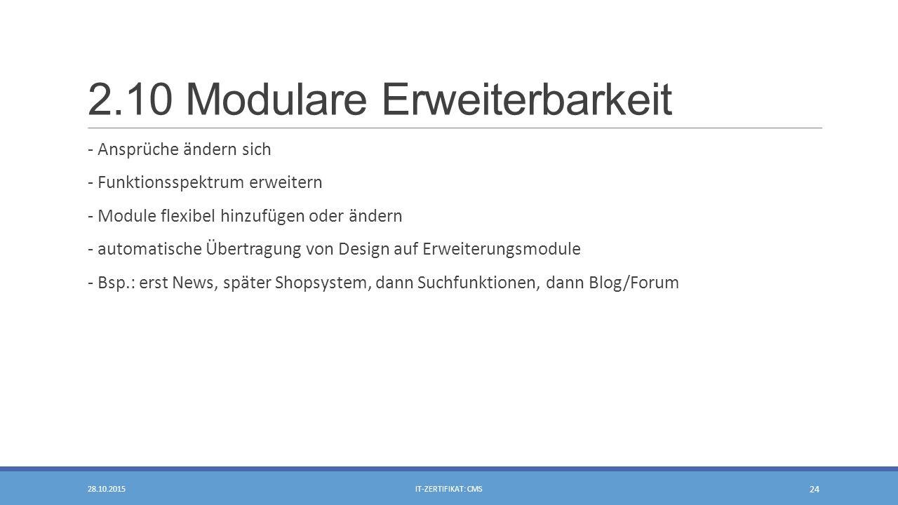 2.10 Modulare Erweiterbarkeit - Ansprüche ändern sich - Funktionsspektrum erweitern - Module flexibel hinzufügen oder ändern - automatische Übertragung von Design auf Erweiterungsmodule - Bsp.: erst News, später Shopsystem, dann Suchfunktionen, dann Blog/Forum 28.10.2015IT-ZERTIFIKAT: CMS 24