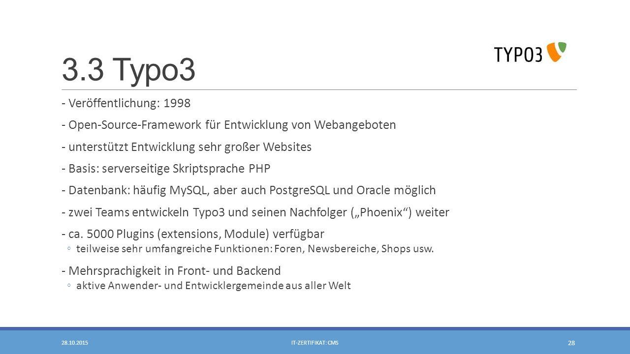 """3.3 Typo3 - Veröffentlichung: 1998 - Open-Source-Framework für Entwicklung von Webangeboten - unterstützt Entwicklung sehr großer Websites - Basis: serverseitige Skriptsprache PHP - Datenbank: häufig MySQL, aber auch PostgreSQL und Oracle möglich - zwei Teams entwickeln Typo3 und seinen Nachfolger (""""Phoenix ) weiter - ca."""