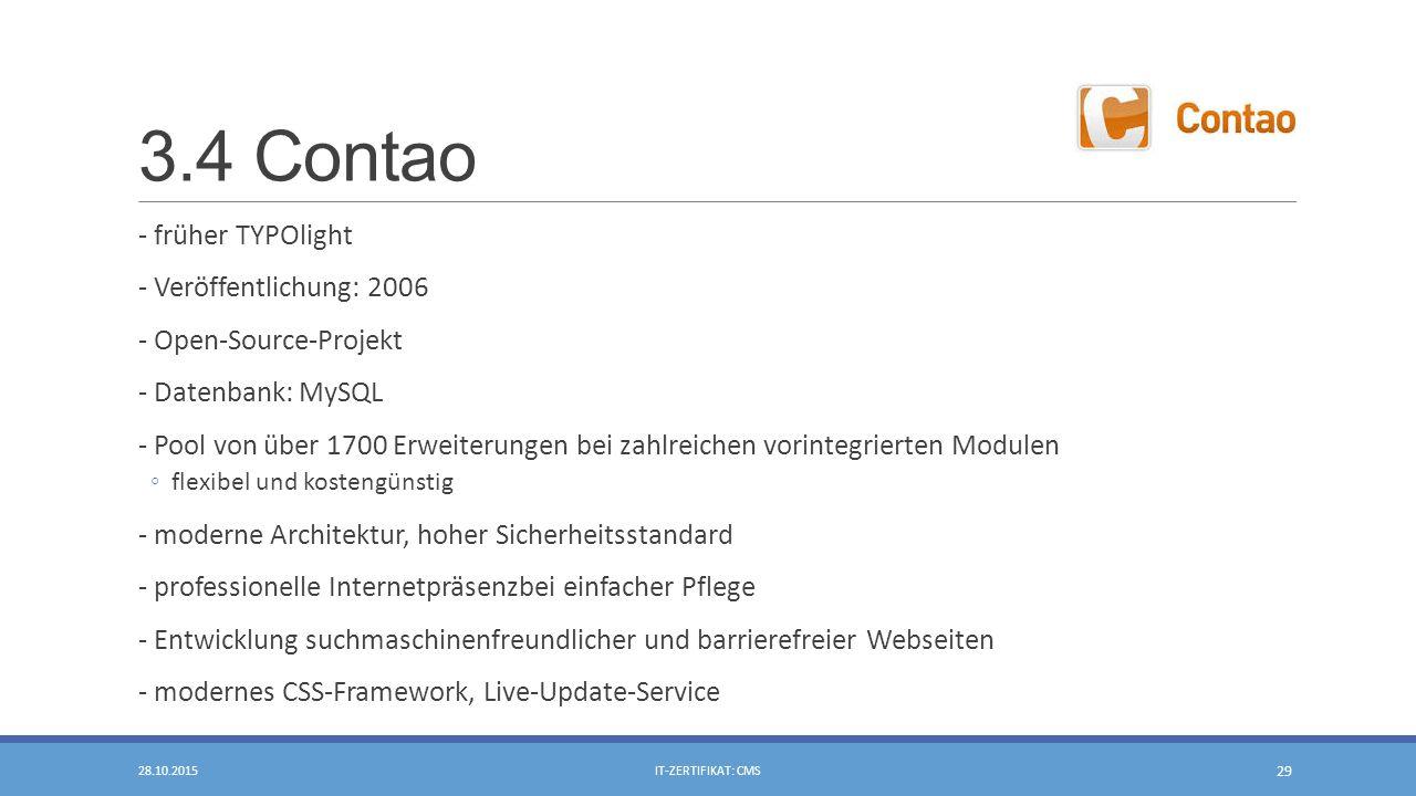 3.4 Contao - früher TYPOlight - Veröffentlichung: 2006 - Open-Source-Projekt - Datenbank: MySQL - Pool von über 1700 Erweiterungen bei zahlreichen vorintegrierten Modulen ◦flexibel und kostengünstig - moderne Architektur, hoher Sicherheitsstandard - professionelle Internetpräsenzbei einfacher Pflege - Entwicklung suchmaschinenfreundlicher und barrierefreier Webseiten - modernes CSS-Framework, Live-Update-Service 28.10.2015IT-ZERTIFIKAT: CMS 29
