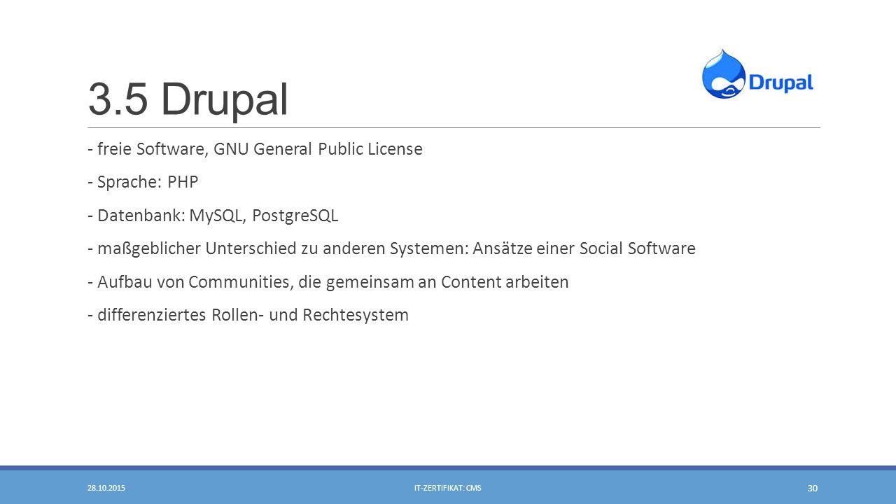 3.5 Drupal - freie Software, GNU General Public License - Sprache: PHP - Datenbank: MySQL, PostgreSQL - maßgeblicher Unterschied zu anderen Systemen: Ansätze einer Social Software - Aufbau von Communities, die gemeinsam an Content arbeiten - differenziertes Rollen- und Rechtesystem 28.10.2015IT-ZERTIFIKAT: CMS 30