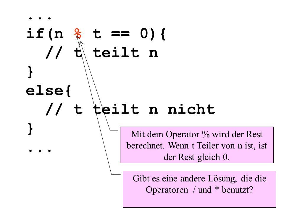 ... if(n % t == 0){ // t teilt n } else{ // t teilt n nicht }... Mit dem Operator % wird der Rest berechnet. Wenn t Teiler von n ist, ist der Rest gle