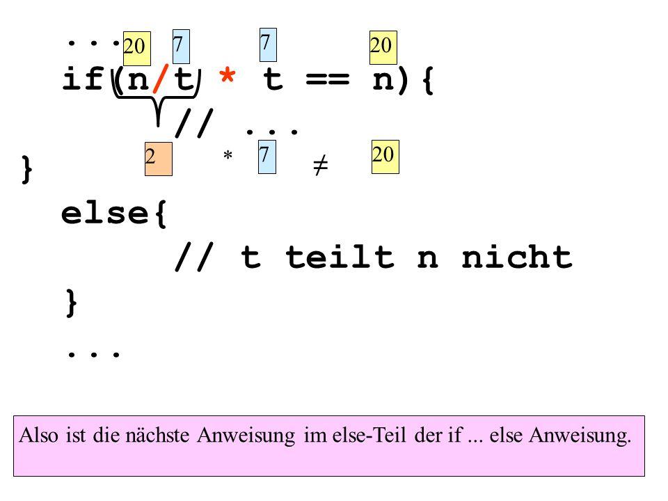 ... if(n/t * t == n){ //... } else{ // t teilt n nicht }... Also ist die nächste Anweisung im else-Teil der if... else Anweisung. 20 7 7 2 * 7 ≠