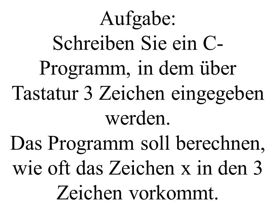 Aufgabe: Schreiben Sie ein C- Programm, in dem über Tastatur 3 Zeichen eingegeben werden. Das Programm soll berechnen, wie oft das Zeichen x in den 3
