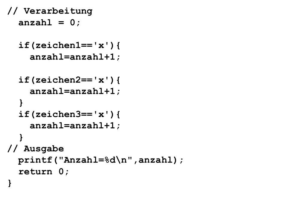 // Verarbeitung anzahl = 0; if(zeichen1== x ){ anzahl=anzahl+1; if(zeichen2== x ){ anzahl=anzahl+1; } if(zeichen3== x ){ anzahl=anzahl+1; } // Ausgabe printf( Anzahl=%d\n ,anzahl); return 0; }