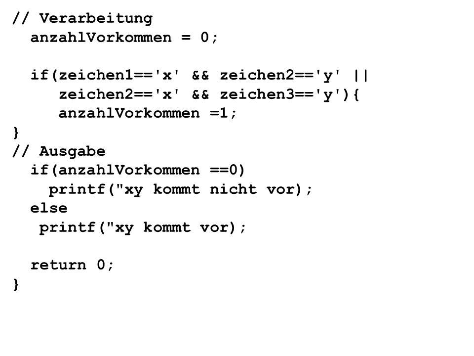 // Verarbeitung anzahlVorkommen = 0; if(zeichen1== x && zeichen2== y || zeichen2== x && zeichen3== y ){ anzahlVorkommen =1; } // Ausgabe if(anzahlVorkommen ==0) printf( xy kommt nicht vor); else printf( xy kommt vor); return 0; }