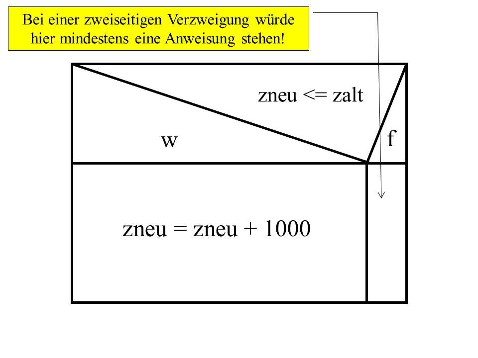 zneu <= zalt w zneu = zneu + 1000 f Bei einer zweiseitigen Verzweigung würde hier mindestens eine Anweisung stehen!