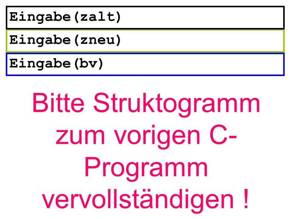 Eingabe(bv) Eingabe(zneu) Eingabe(zalt) Bitte Struktogramm zum vorigen C- Programm vervollständigen !