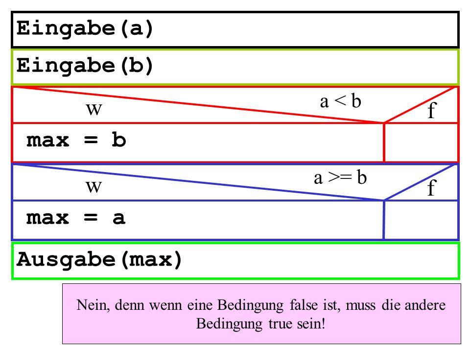 max = b Ausgabe(max) a < b w f Eingabe(b) Eingabe(a) max = a a >= b w f Nein, denn wenn eine Bedingung false ist, muss die andere Bedingung true sein!
