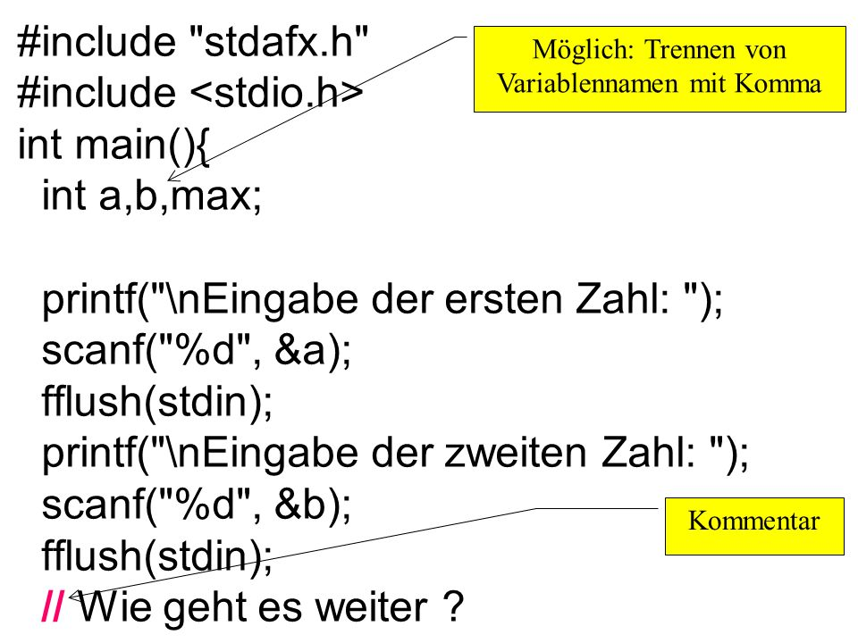 #include stdafx.h #include int main(){ int a,b,max; printf( \nEingabe der ersten Zahl: ); scanf( %d , &a); fflush(stdin); printf( \nEingabe der zweiten Zahl: ); scanf( %d , &b); fflush(stdin); // Wie geht es weiter .