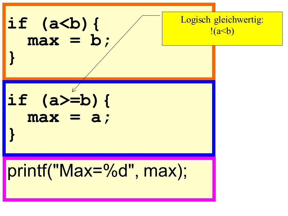 if (a<b){ max = b; } printf( Max=%d , max); if (a>=b){ max = a; } Logisch gleichwertig: !(a<b)