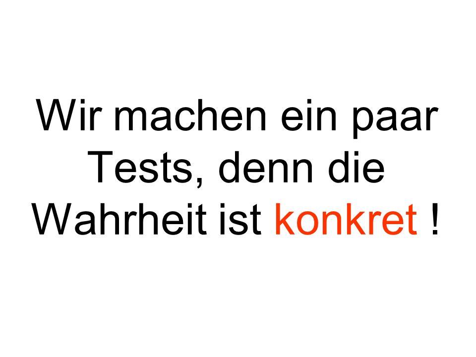Wir machen ein paar Tests, denn die Wahrheit ist konkret !