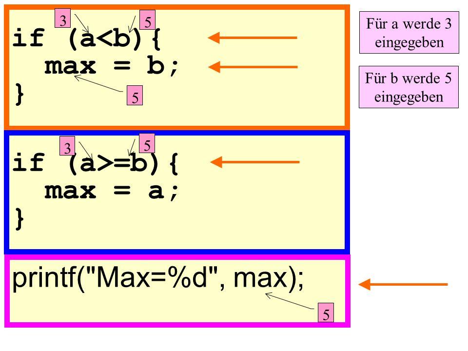 if (a<b){ max = b; } printf( Max=%d , max); if (a>=b){ max = a; } 5 3 Für a werde 3 eingegeben Für b werde 5 eingegeben 3 5 5 5