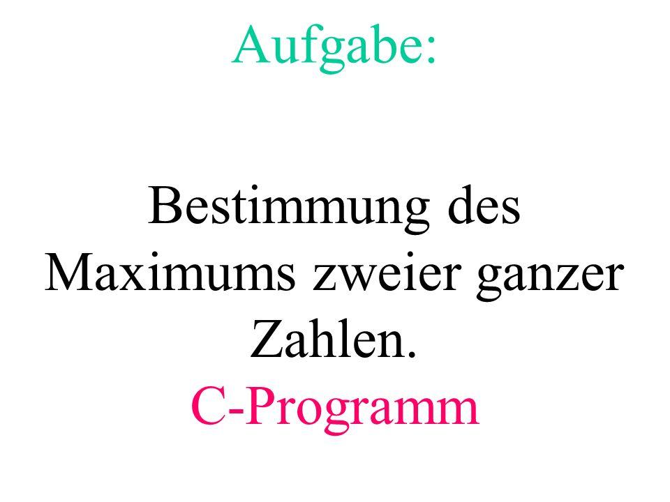 Aufgabe: Bestimmung des Maximums zweier ganzer Zahlen. C-Programm