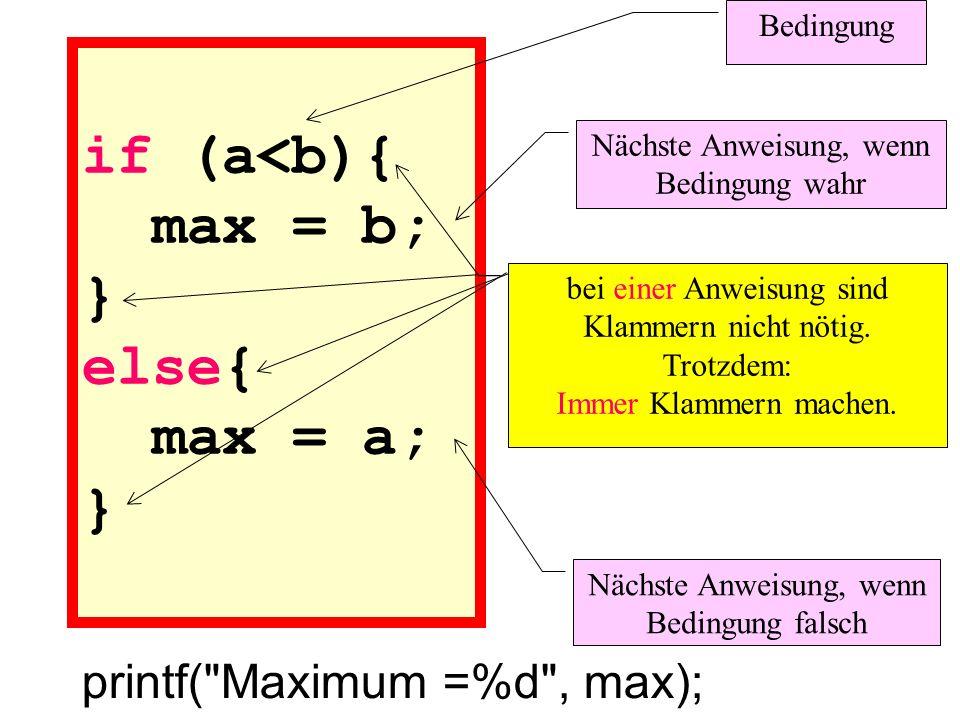 if (a<b){ max = b; } else{ max = a; } printf( Maximum =%d , max); Bedingung Nächste Anweisung, wenn Bedingung wahr Nächste Anweisung, wenn Bedingung falsch bei einer Anweisung sind Klammern nicht nötig.