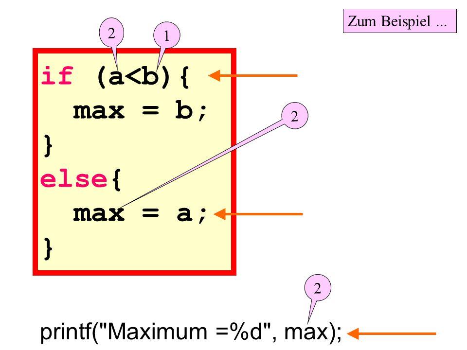 if (a<b){ max = b; } else{ max = a; } printf( Maximum =%d , max); 2 1 2 2 Zum Beispiel...