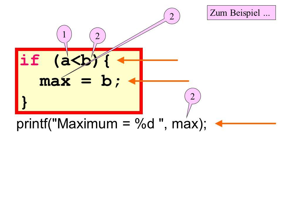 if (a<b){ max = b; } printf( Maximum = %d , max); 1 2 Zum Beispiel... 2 2