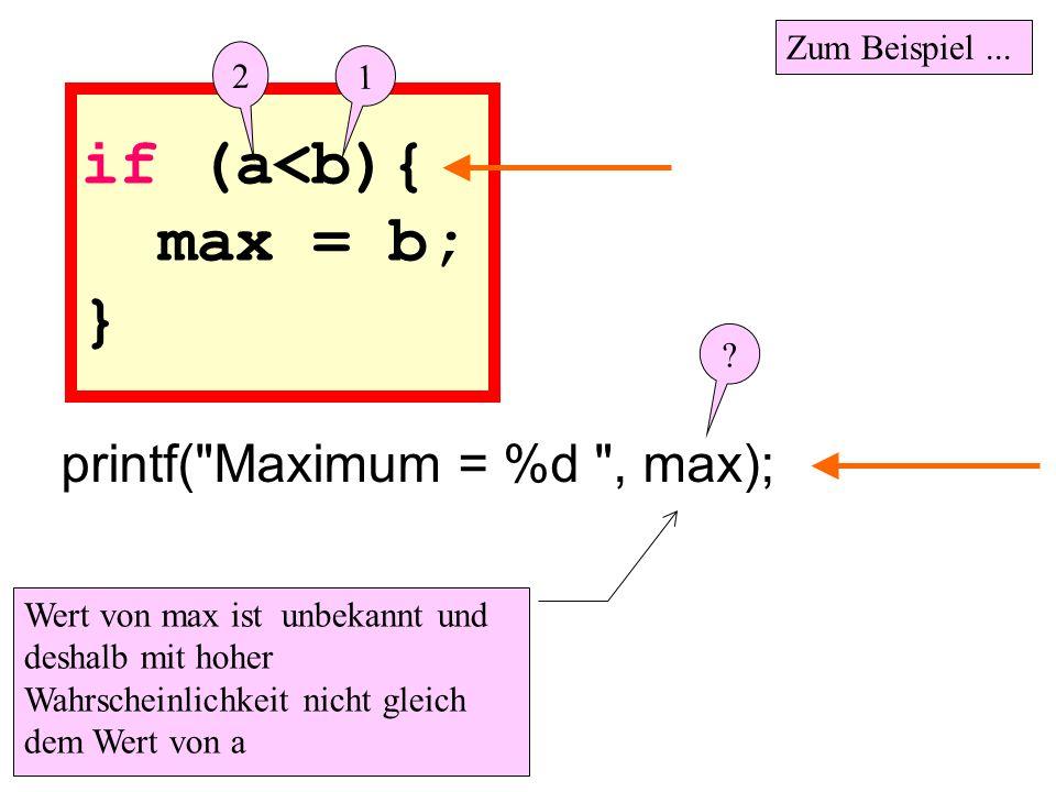 if (a<b){ max = b; } Wert von max ist unbekannt und deshalb mit hoher Wahrscheinlichkeit nicht gleich dem Wert von a printf(