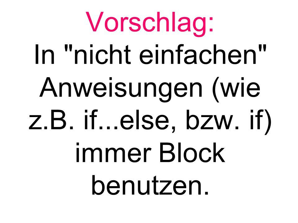 Vorschlag: In nicht einfachen Anweisungen (wie z.B. if...else, bzw. if) immer Block benutzen.