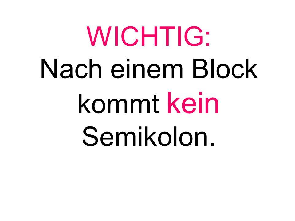 WICHTIG: Nach einem Block kommt kein Semikolon.