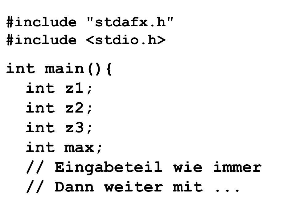 #include stdafx.h #include int main(){ int z1; int z2; int z3; int max; // Eingabeteil wie immer // Dann weiter mit...